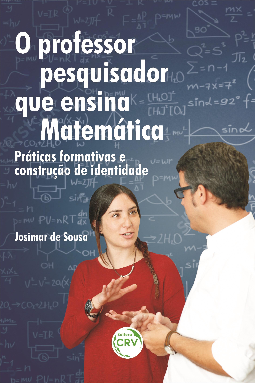 Capa do livro: O PROFESSOR PESQUISADOR QUE ENSINA MATEMÁTICA: <br>práticas formativas e construção de identidade