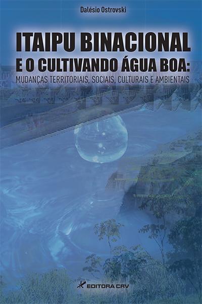Capa do livro: ITAIPU BINACIONAL E O CULTIVANDO ÁGUA BOA:<br>mudanças territoriais, sociais, culturais e ambientais
