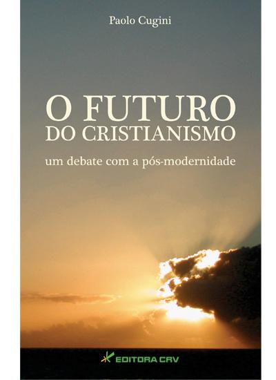 Capa do livro: O FUTURO DO CRISTIANISMO UM DEBATE COM A PÓS-MODERNIDADE