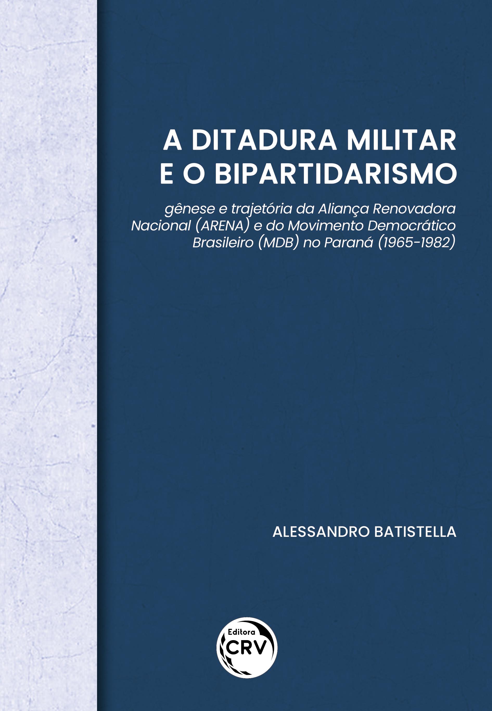 Capa do livro: A DITADURA MILITAR E O BIPARTIDARISMO:<br> gênese e trajetória da Aliança Renovadora Nacional (ARENA) e do Movimento Democrático Brasileiro (MDB) no Paraná (1965-1982)