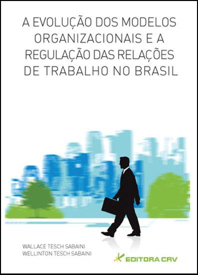 Capa do livro: A EVOLUÇÃO DOS MODELOS ORGANIZACIONAIS E A REGULAÇÃO DAS RELAÇÕES DE TRABALHO NO BRASIL