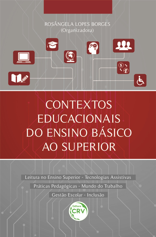 Capa do livro: CONTEXTOS EDUCACIONAIS DO ENSINO BÁSICO AO SUPERIOR <BR>Leitura no Ensino Superior – Tecnologias Assistivas Práticas Pedagógicas – Mundo do Trabalho Gestão Escolar – Inclusão