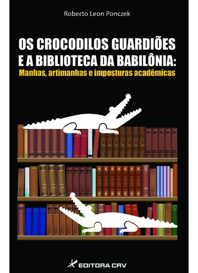 Capa do livro: OS CROCODILOS GUARDIÕES E A BIBLIOTECA DA BABILÔNIA:<br>manhas, artimanhas e imposturas acadêmicas