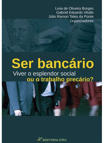 Capa do livro: SER BANCÁRIO<br> Viver o Esplendor Social ou o Trabalho Precário?