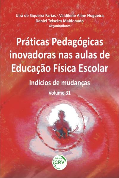 Capa do livro: PRÁTICAS PEDAGÓGICAS INOVADORAS NAS AULAS DE EDUCAÇÃO FÍSICA ESCOLAR:<br>indícios de mudanças<br>Volume 31