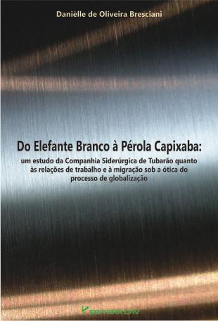 Capa do livro: DO ELEFANTE BRANCO À PÉROLA CAPIXABA:<br>um estudo da companhia siderúrgica de tubarão quanto às relações de trabalho e à migração sob a ótica do processo de globalização