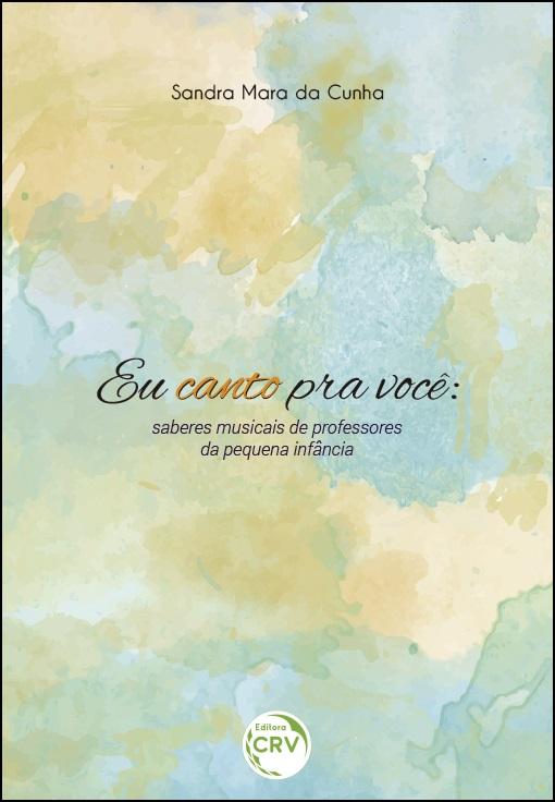 Capa do livro: EU CANTO PRA VOCÊ:<br>saberes musicais de professores da pequena infância