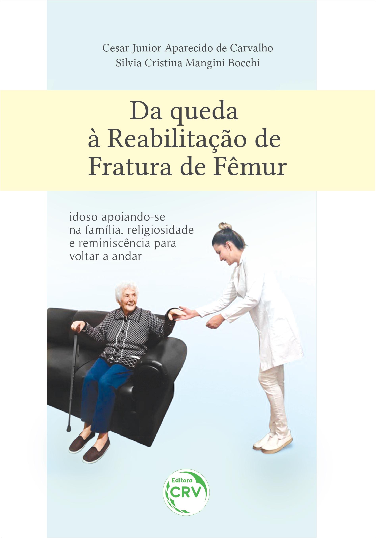 Capa do livro: DA QUEDA À REABILITAÇÃO DE FRATURA DE FÊMUR:<br> idoso apoiando-se na família, religiosidade e reminiscência para voltar a andar