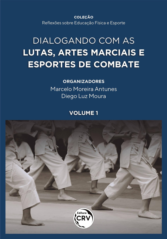 Capa do livro: DIALOGANDO COM AS LUTAS, ARTES MARCIAIS E ESPORTES DE COMBATE <br><br>Coleção Reflexões Sobre Educação Física e Esporte <br>Volume 1