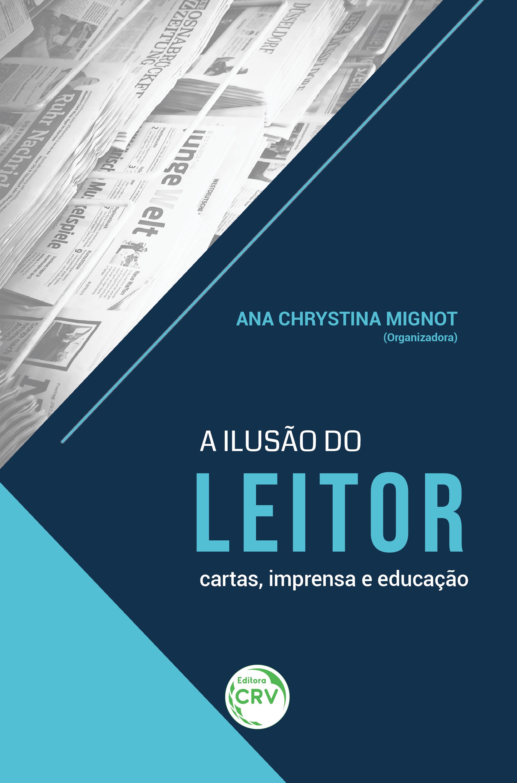 Capa do livro: A ILUSÃO DO LEITOR:<br> cartas, imprensa e educação