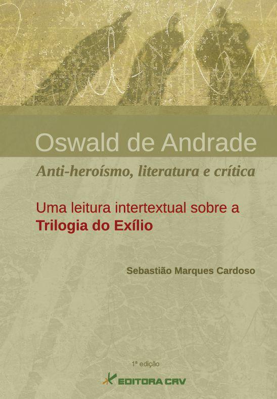 Capa do livro: OSWALD DE ANDRADE:<BR>anti-heroísmo, literatura e crítica. uma leitura intertextual sobre a trilogia do exílio