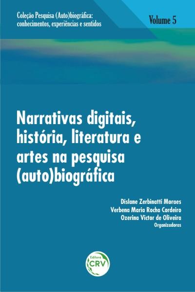 Capa do livro: NARRATIVAS DIGITAIS, HISTÓRIA, LITERATURA E ARTES NA PESQUISA (AUTO)BIOGRÁFICA<br>Volume 5<br>COLEÇÃO: PESQUISA (AUTO)BIOGRÁFICA:<br>Conhecimentos, experiências e sentidos