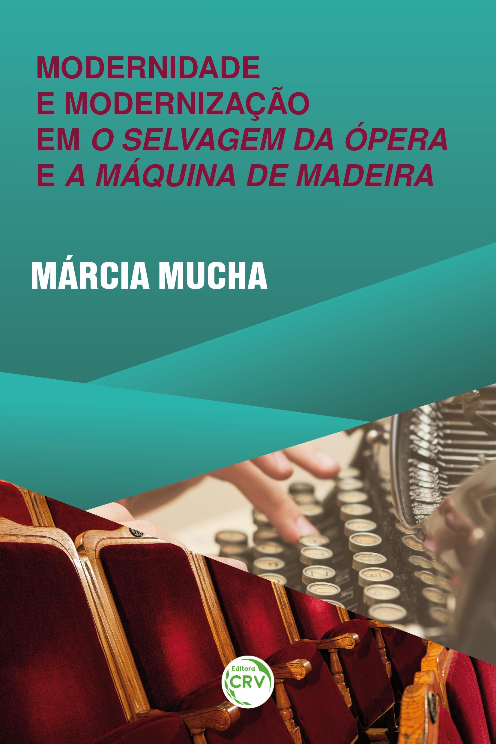 Capa do livro: MODERNIDADE E MODERNIZAÇÃO EM O SELVAGEM DA ÓPERA E A MÁQUINA DE MADEIRA
