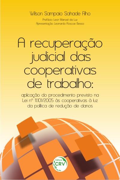Capa do livro: A RECUPERAÇÃO JUDICIAL DAS COOPERATIVAS DE TRABALHO:<br> aplicação do procedimento previsto na Lei nº 11.101/2005 às cooperativas à luz da política de redução de danos