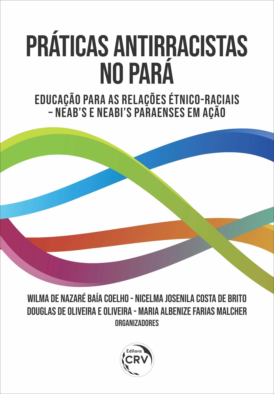 Capa do livro: PRÁTICAS ANTIRRACISTAS NO PARÁ: <BR>Educação para as Relações Étnico-Raciais – NEAB's e NEABI's paraenses em ação