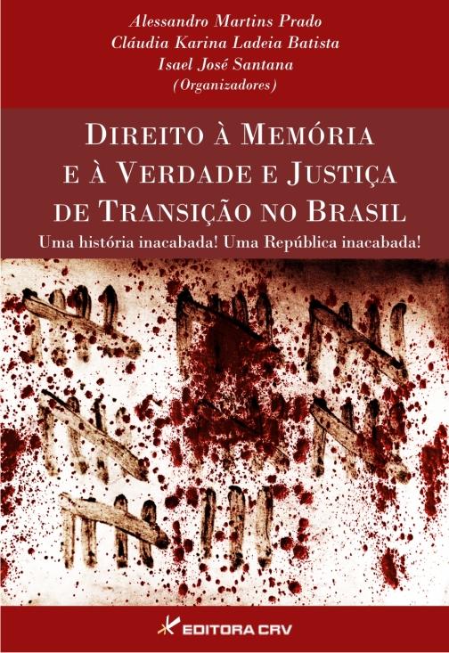 Capa do livro: DIREITO À MEMÓRIA E À VERDADE E JUSTIÇA DE TRANSIÇÃO NO BRASIL<br>Uma história inacabada!<br>Uma República inacabada!