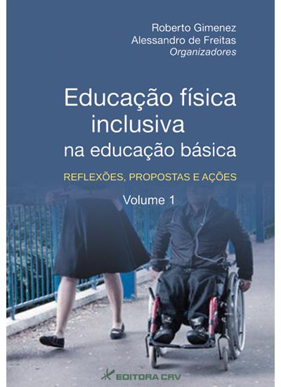 Capa do livro: EDUCAÇÃO FÍSICA INCLUSIVA NA EDUCAÇÃO BÁSICA: <br> reflexões, propostas e ações <br> Volume 1