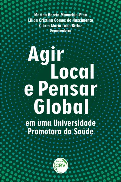 Capa do livro: AGIR LOCAL E PENSAR GLOBAL EM UMA UNIVERSIDADE PROMOTORA DA SAÚDE