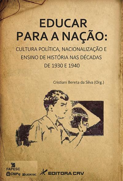 Capa do livro: EDUCAR PARA A NAÇÃO:<br>cultura política, nacionalização e ensino de história nas décadas de 1930 e 1940