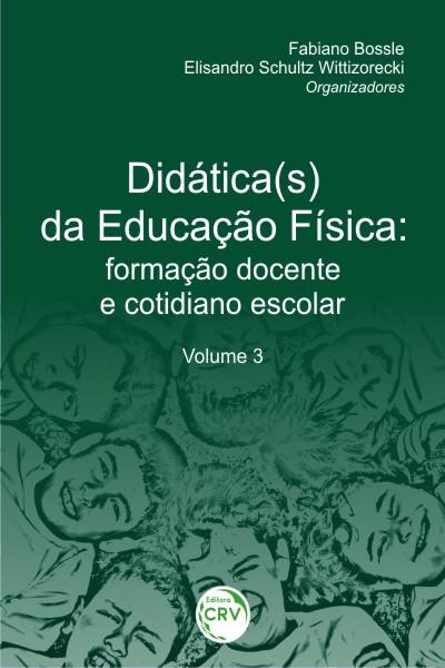 Capa do livro: DIDÁTICA(S) DA EDUCAÇÃO FÍSICA: <br> formação docente e cotidiano escolar <br> Volume 3