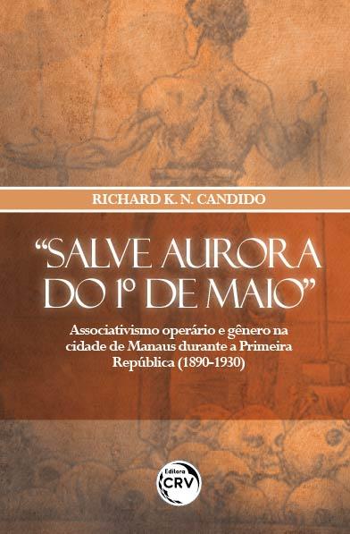 """Capa do livro: """"SALVE AURORA DO 1º DE MAIO"""":<br> associativismo operário e gênero na cidade de Manaus durante a Primeira República (1890-1930)"""