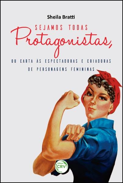 Capa do livro: SEJAMOS TODAS PROTAGONISTAS, OU CARTA ÀS ESPECTADORAS E CRIADORAS DE PERSONAGENS FEMININAS