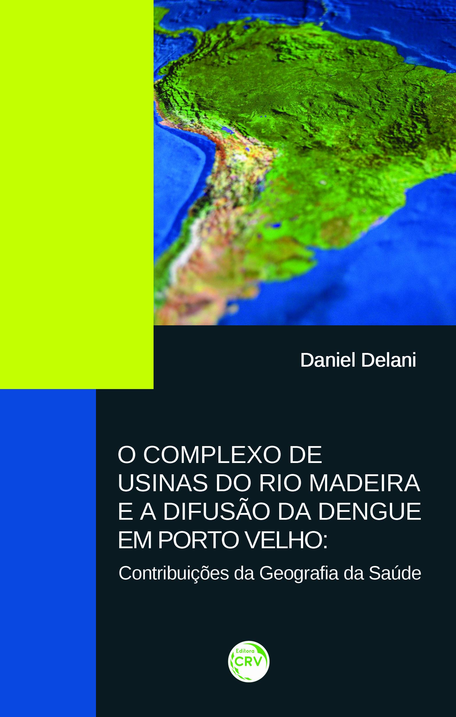 Capa do livro: O COMPLEXO DE USINAS DO RIO MADEIRA E A DIFUSÃO DA DENGUE EM PORTO VELHO:<br>contribuições da geografia da saúde