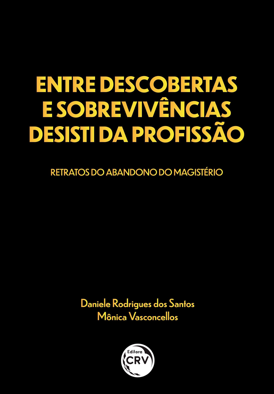 Capa do livro: ENTRE DESCOBERTAS E SOBREVIVÊNCIAS DESISTI DA PROFISSÃO: <br>retratos do abandono do magistério