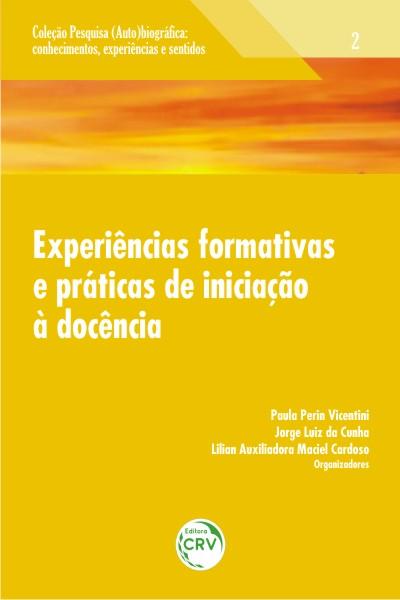 Capa do livro: EXPERIÊNCIAS FORMATIVAS E PRÁTICAS DE INICIAÇÃO À DOCÊNCIA<br> Volume 2<br>COLEÇÃO: PESQUISA (AUTO)BIOGRÁFICA:<br>Conhecimentos, experiências e sentidos