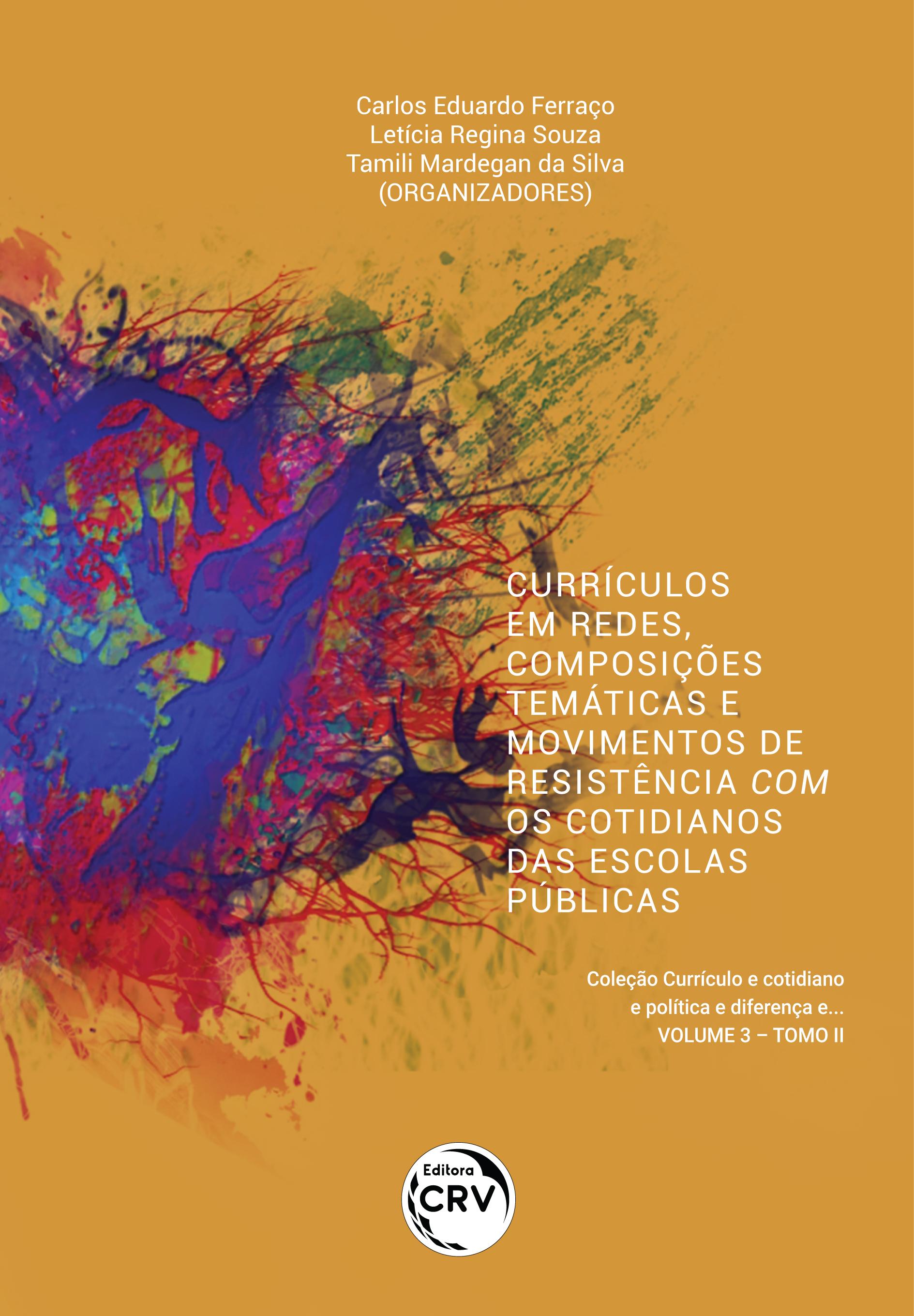 Capa do livro: CURRÍCULOS EM REDES, COMPOSIÇÕES TEMÁTICAS E MOVIMENTOS DE RESISTÊNCIA COM OS COTIDIANOS DAS ESCOLAS PÚBLICAS <br><br>Coleção Currículo e cotidiano e política e diferença e... <br>Volume 3 – Tomo II
