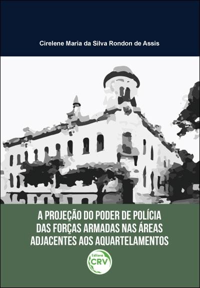Capa do livro: A PROJEÇÃO DO PODER DE POLÍCIA DAS FORÇAS ARMADAS NAS ÁREAS ADJACENTES AOS AQUARTELAMENTOS
