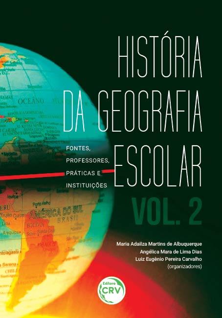 Capa do livro: HISTÓRIA DA GEOGRAFIA ESCOLAR:<BR> fontes, professores, práticas e instituições – volume 2