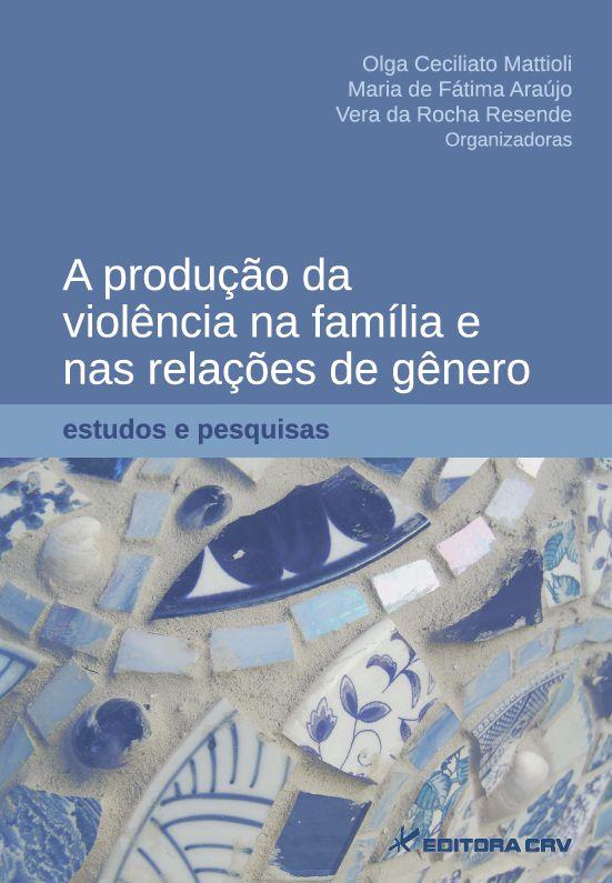 Capa do livro: A PRODUÇÃO DA VIOLÊNCIA NA FAMÍLIA E NAS RELAÇÕES DE GÊNERO: estudos e pesquisas