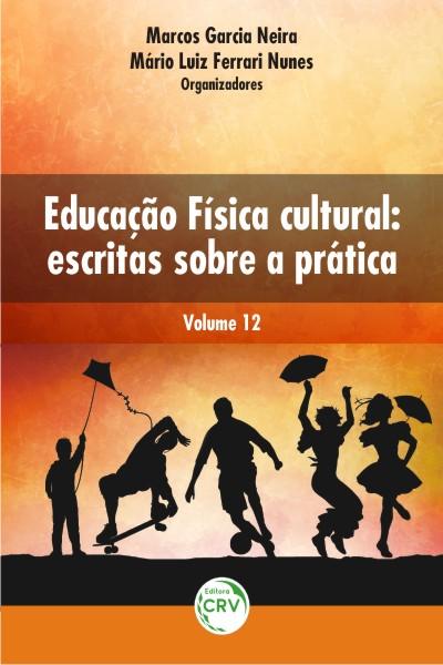 Capa do livro: EDUCAÇÃO FÍSICA CULTURAL:<br>escritas sobre a prática<br>Volume 12