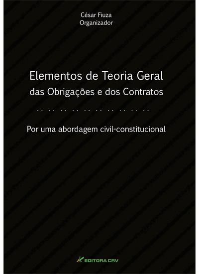Capa do livro: ELEMENTOS DE TEORIA GERAL DAS OBRIGAÇÕES E DOS CONTRATOS<BR>Por Uma Abordagem Civil Constitucional