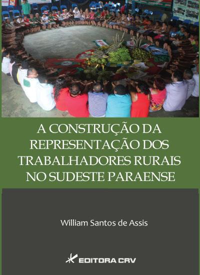 Capa do livro: A CONSTRUÇÃO DA REPRESENTAÇÃO DOS TRABALHADORES RURAIS NO SUDESTE PARAENSE