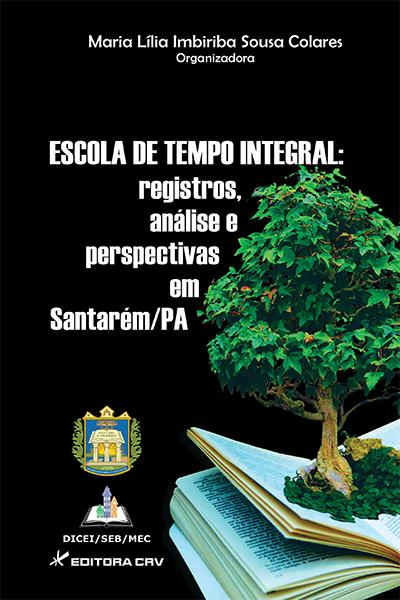 Capa do livro: ESCOLA DE TEMPO INTEGRAL:<br>registros, análise e perspectivas em Santarém/PA