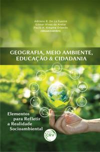 GEOGRAFIA, MEIO AMBIENTE, EDUCAÇÃO & CIDADANIA: <br>elementos para refletir a realidade socioambiental
