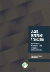 LAZER, TRABALHO E CONSUMO: <br>a dinâmica mercantil e os impactos socioculturais