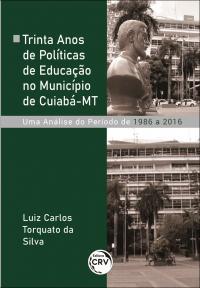 TRINTA ANOS DE POLÍTICAS DE EDUCAÇÃO NO MUNICÍPIO DE CUIABÁ-MT:<br> uma análise do período de 1986 a 2016