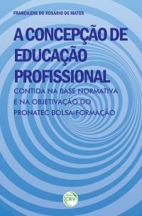A CONCEPÇÃO DE EDUCAÇÃO PROFISSIONAL CONTIDA NA BASE NORMATIVA E NA OBJETIVAÇÃO DO PRONATEC BOLSA-FORMAÇÃO