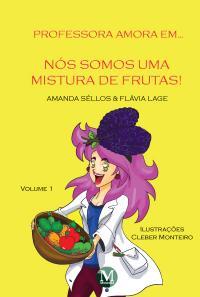 PROFESSORA AMORA EM... <BR> NÓS SOMOS UMA MISTURA DE FRUTAS! <BR> Volume 1