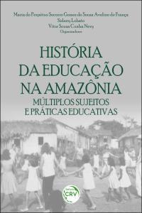 HISTÓRIA DA EDUCAÇÃO NA AMAZÔNIA: <br> múltiplos sujeitos e práticas educativas