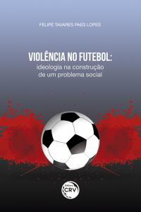VIOLÊNCIA NO FUTEBOL: <br>ideologia na construção de um problema social