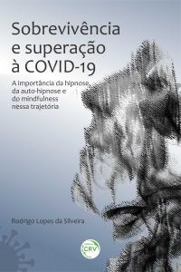 SOBREVIVÊNCIA E SUPERAÇÃO À COVID-19: <BR>a importância da hipnose, da auto-hipnose e do mindfulness nessa trajetória