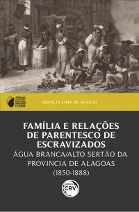 FAMÍLIA E RELAÇÕES DE PARENTESCO DE ESCRAVIZADOS:<br> Água Branca/Alto Sertão da província de Alagoas (1850-1888)<br> I prêmio PPGH-UFAL de dissertações – Coleção Feliciana