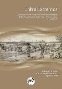ENTRE EXTREMOS:<br>experiências fronteiriças e transfronteiriças nas regiões do rio Amazonas e do rio da Prata – América Latina, séculos XVI-XX