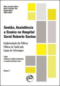 GESTÃO, ASSISTÊNCIA E ENSINO NO HOSPITAL GERAL ROBERTO SANTOS: <br>implementação das Políticas Públicas de Saúde pela Equipe de Enfermagem <br>Coleção Evidências do cuidado de enfermagem no Hospital Geral Roberto Santos <br>Volume 2