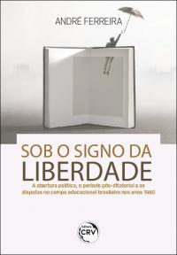 SOB O SIGNO DA LIBERDADE: <br>a abertura política, o período pós-ditatorial e as disputas no campo educacional brasileiro nos anos 1980