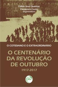 O COTIDIANO E O EXTRAORDINÁRIO:<br>o centenário da Revolução de Outubro 1917-2017